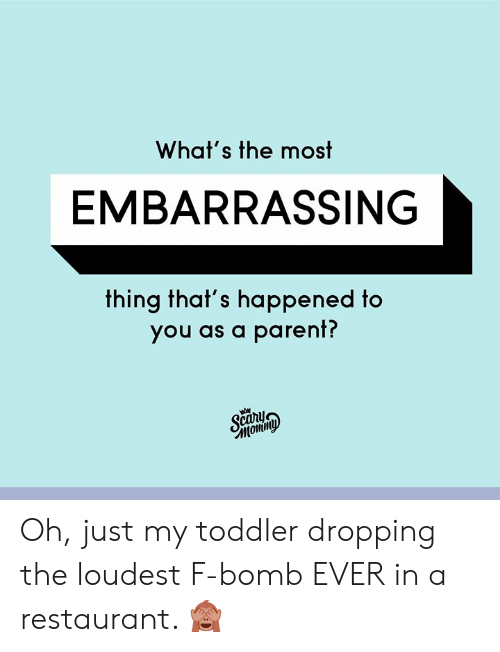Dank, Restaurant, and 🤖: What's the most  EMBARRASSING  thing that's happened to  you as a parent?  Sca  Momin Oh, just my toddler dropping the loudest F-bomb EVER in a restaurant. 🙈