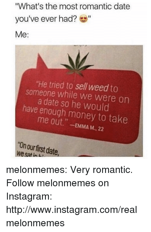 """Instagram, Money, and Tumblr: """"What's the most romantic date  you've ever had?""""  Me:  """"He tried to sell weed to  someone while we were on  a date so he would  have enough money to take  me out."""" -EMMA M., 22  """"On our first date  we sat in melonmemes:  Very romantic. Follow melonmemes on Instagram: http://www.instagram.com/realmelonmemes"""