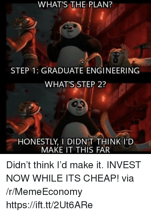 Engineering, Invest, and Step: WHAT'S THE PLAN?  STEP 1: GRADUATE ENGINEERING  WHAT'S STEP 2?  HONESTLY, I DIDN'T THINK I'D  MAKE IT THIS FAR Didn't think I'd make it. INVEST NOW WHILE ITS CHEAP! via /r/MemeEconomy https://ift.tt/2Ut6ARe