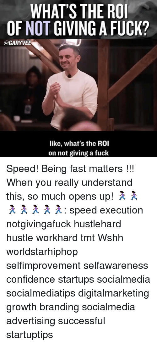 Memes, Worldstarhiphop, and 🤖: WHAT'S THE RO  OF NOT GIVING A FUCK?  GARYVEE  like, what's the ROI  on not giving a fuck Speed! Being fast matters !!! When you really understand this, so much opens up! 🏃🏿‍♀️🏃🏿‍♀️🏃🏿‍♀️🏃🏿‍♀️🏃🏿‍♀️🏃🏿‍♀️🏃🏿‍♀️: speed execution notgivingafuck hustlehard hustle workhard tmt Wshh worldstarhiphop selfimprovement selfawareness confidence startups socialmedia socialmediatips digitalmarketing growth branding socialmedia advertising successful startuptips