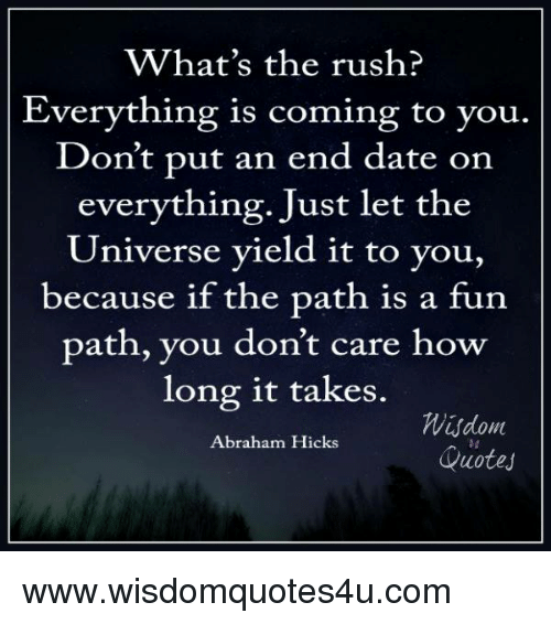 Whats The Rush Everything Is Coming To You Dont Put An End Date
