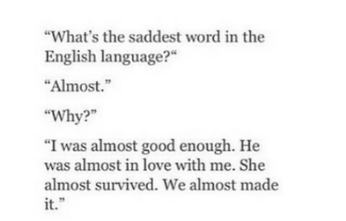 """Love, Good, and Word: What's the saddest word in the  English language?""""  """"Almost.""""  """"Why?  """"I was almost good enough. He  was almost in love with me. She  almost survived. We almost made  it."""""""