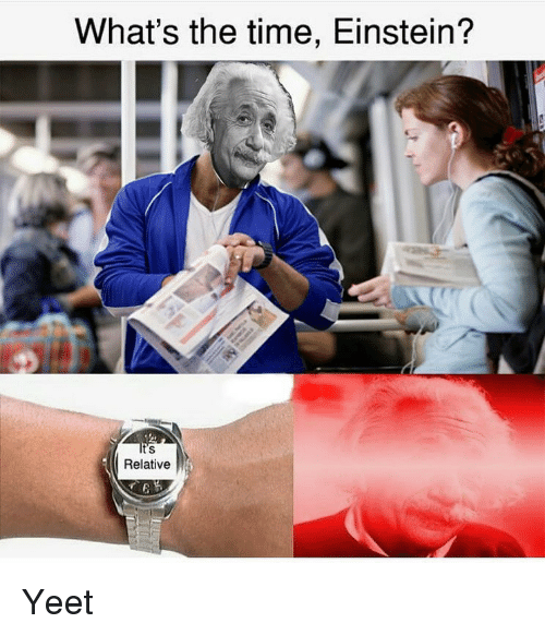Memes, Einstein, and Time: What's the time, Einstein?  t's  Relative Yeet
