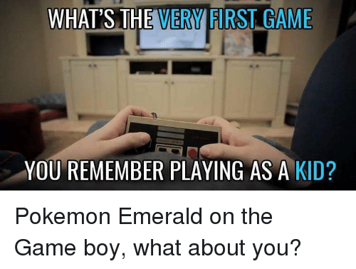 Memes, Pokemon, and The Game: WHAT'S THE  VERMFIRST GAME  YOU REMEMBER PLAYING AS A KID? Pokemon Emerald on the Game boy, what about you?