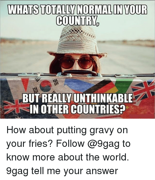 9gag, Memes, and World: WHATS TOTALLY NORMALIN YOUR  COUNTRY  |  BUT REALLY UNTHINKABLE  IN OTHER COUNTRIES? How about putting gravy on your fries? Follow @9gag to know more about the world. 9gag tell me your answer