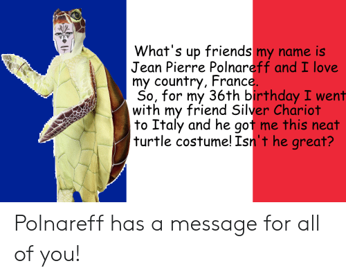 Birthday, Friends, and Love: What's up friends my name is  Jean Pierre Polnareff and I love  my country, France  So, for my 36th birthday I went  with my friend Silver Chariot  to Italy and he gof me this neat  turtle costume! Isn't he great? Polnareff has a message for all of you!