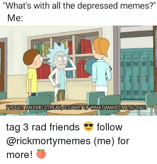 Emo, Friends, and Memes: What's with all the depressed memes?  Me:  VE GOTIAN EMO STREAK ITS PARTOF WHAT MAKES ME SORADT tag 3 rad friends 😎 follow @rickmortymemes (me) for more! 🍑