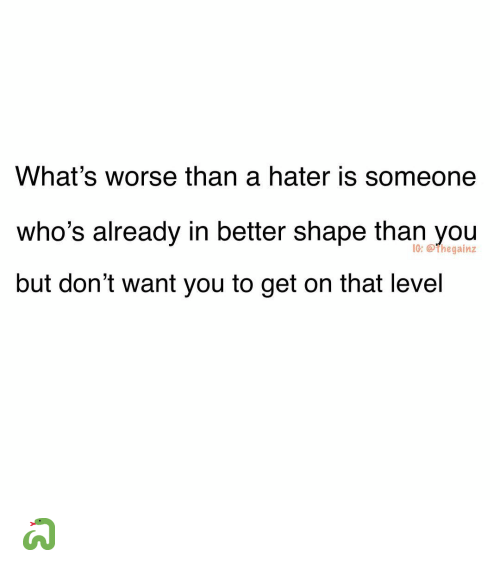 Memes, 🤖, and You: What's worse than a hater is someone  who's already in better shape than you  but don't want you to get on that level  I0: @thegainz 🐍