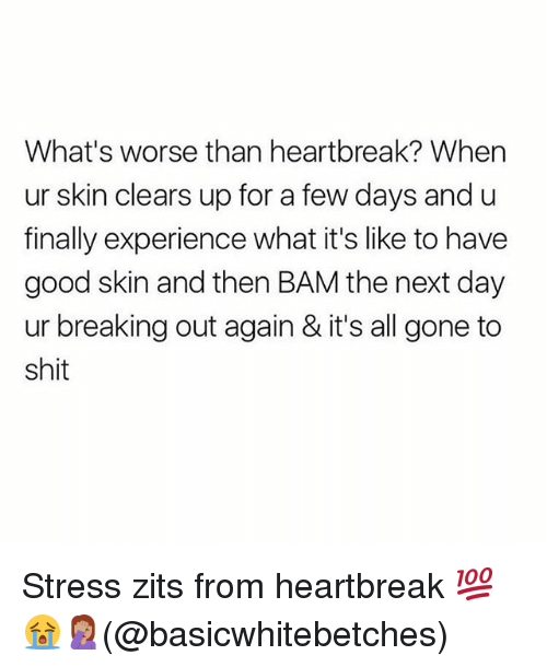 Memes, Shit, and Good: What's worse than heartbreak? When  ur skin clears up for a few days and u  finally experience what it's like to have  good skin and then BAM the next day  ur breaking out again & it's all gone to  shit Stress zits from heartbreak 💯😭🤦🏽‍♀️(@basicwhitebetches)