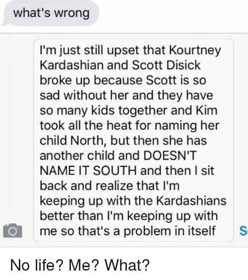 Kardashians, Keeping Up With the Kardashians, and Kourtney Kardashian: what's wrong  I'm just still upset that Kourtney  Kardashian and Scott Disick  broke up because Scott is so  sad without her and they have  so many kids together and Kim  took all the heat for naming her  child North, but then she has  another child and DOESN'T  NAME IT SOUTH and then I sit  back and realize that I'm  keeping up with the Kardashians  better than I'm keeping up with  me so that's a problem in itself S No life? Me? What?