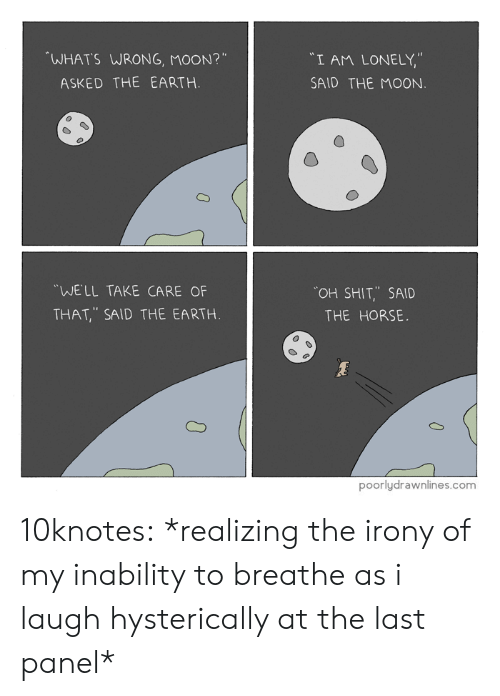 "Shit, Target, and Tumblr: WHATS WRONG, MOON?""  ""I AM LONELY,""  SAID THE MOON  ASKED THE EARTH.  WELL TAKE CARE OF  THAT, SAID THE EARTH  OH SHIT,.. SAID  THE HORSE.  poorlydrawnlines.com 10knotes: *realizing the irony of my inability to breathe as i laugh hysterically at the last panel*"