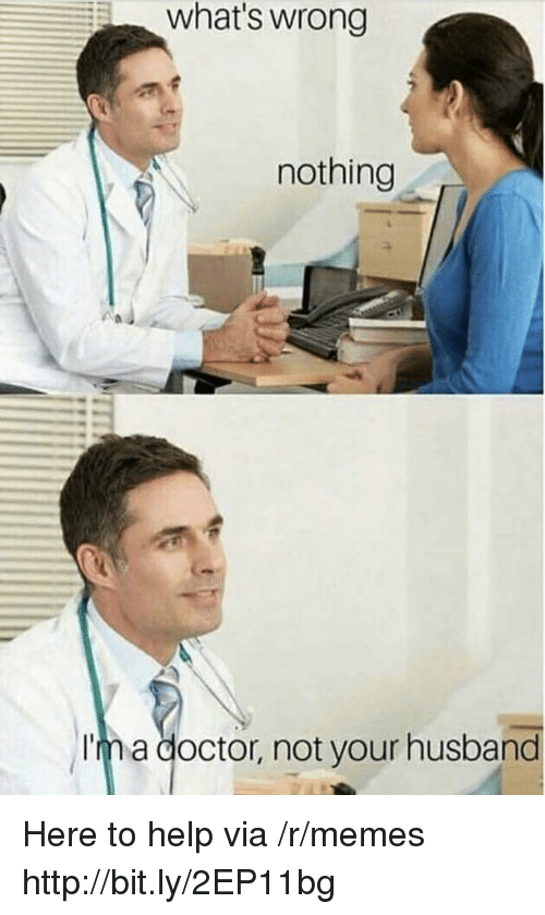 Doctor, Memes, and Help: what's wrong  nothing  Im a doctor, not your husband Here to help via /r/memes http://bit.ly/2EP11bg
