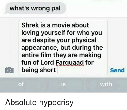 Funny, Shrek, and Movie: what's wrong pal  Shrek is a movie about  loving yourself for who you  are despite your physical  appearance, but during the  entire film they are making  fun of Lord Farquaad for  being short  Send  of  is  with Absolute hypocrisy