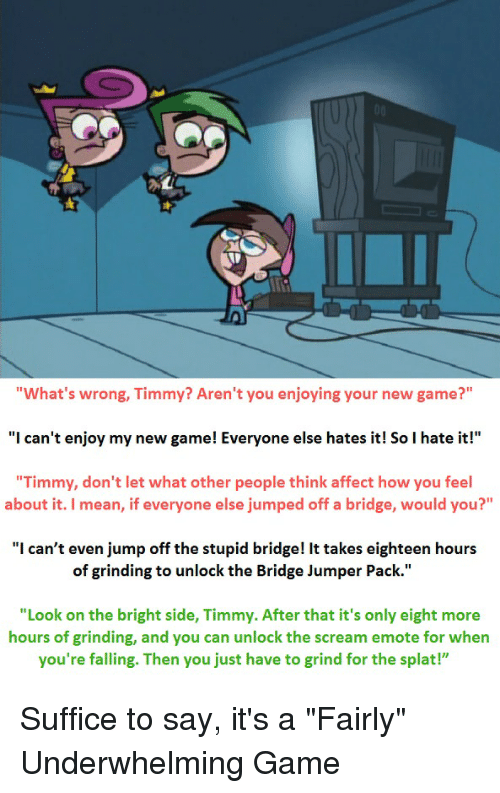 """Scream, Affect, and Game: """"What's wrong, Timmy? Aren't you enjoying your new game?""""  """"I can't enjoy my new game! Everyone else hates it! So I hate it!""""  """"Timmy, don't let what other people think affect how you feel  about it. I mean, if everyone else jumped off a bridge, would you?""""  """"I can't even jump off the stupid bridge! It takes eighteen hours  of grinding to unlock the Bridge Jumper Pack.""""  """"Look on the bright side, Timmy. After that it's only eight more  hours of grinding, and you can unlock the scream emote for when  you're falling. Then you just have to grind for the splat!"""" Suffice to say, it's a """"Fairly"""" Underwhelming Game"""