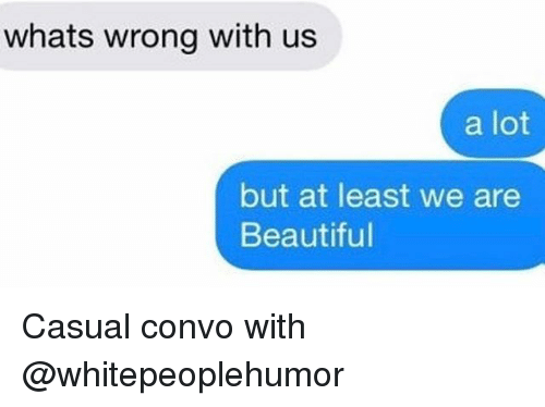 Beautiful, Girl Memes, and Whats: whats wrong with us  a lot  but at least we are  Beautiful Casual convo with @whitepeoplehumor