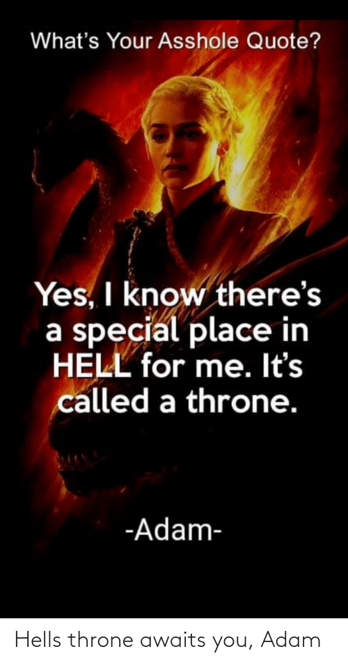 Hell, Yes, and Quote: What's Your Asshole Quote?  Yes, I know there's  a special place in  HELL for me. It's  called a throne.  -Adam- Hells throne awaits you, Adam