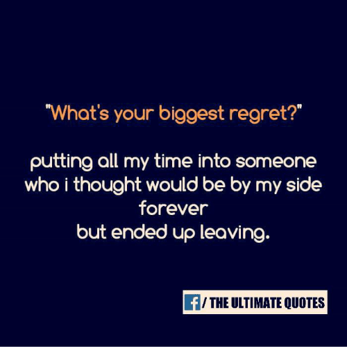 Whats Your Biggest Regret Putting All My Time Into Someone Who I