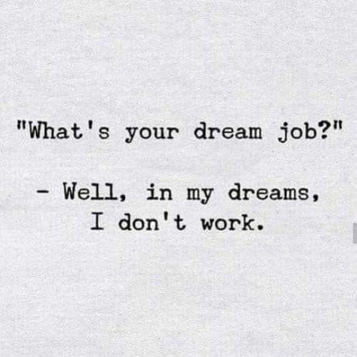 """Memes, Work, and Dreams: """"What's your dream job?  Well, in my dreams,  I don t work."""