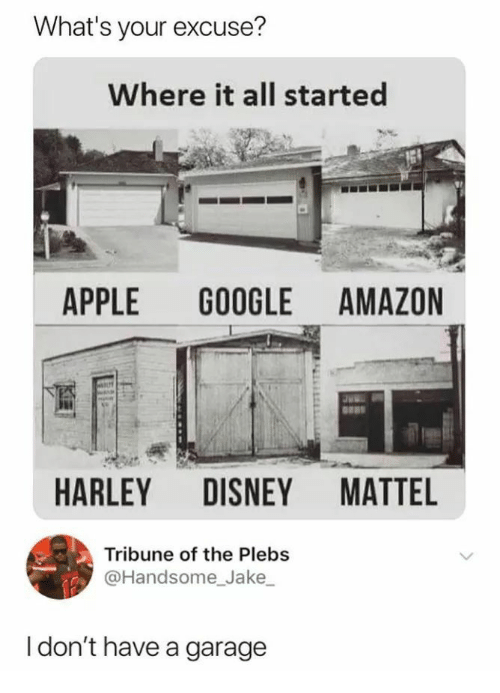 Amazon, Apple, and Disney: What's your excuse?  Where it all started  APPLE GOOGLE AMAZON  HARLEY DISNEY MATTEL  Tribune of the Plebs  @Handsome_Jake  I don't have a garage