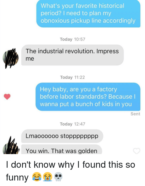 Funny, Memes, and Period: What's your favorite historical  period? I need to plan my  obnoxious pickup line accordingly  Today 10:57  The industrial revolution. Impress  me  Today 11:22  Hey baby, are you a factory  before labor standards? Because I  wanna put a bunch of kids in you  Sent  Today 12:47  Lmaoooooo stopppppppp  You win. That was golden I don't know why I found this so funny 😂😭💀