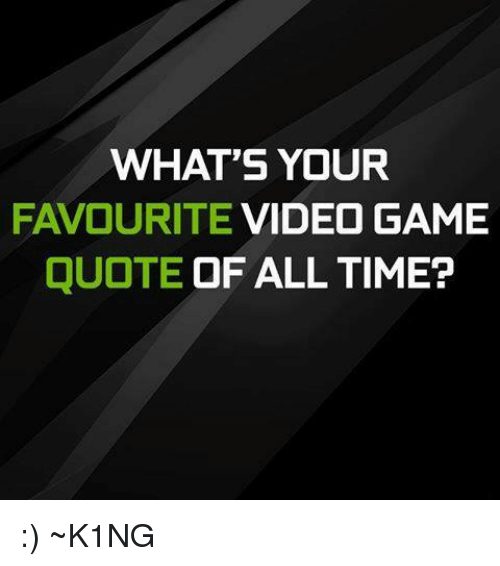 WHAT\'S YOUR FAVOURITE VIDEO GAME QUOTE OF ALL TIME? ~K1NG ...