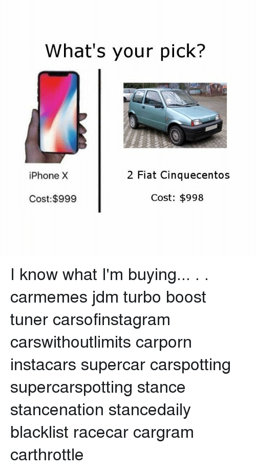 Iphone, Memes, and Boost: What's your pick?  iPhone X  2 Fiat Cinquecento:s  Cost: $999  Cost: $998 I know what I'm buying... . . carmemes jdm turbo boost tuner carsofinstagram carswithoutlimits carporn instacars supercar carspotting supercarspotting stance stancenation stancedaily blacklist racecar cargram carthrottle