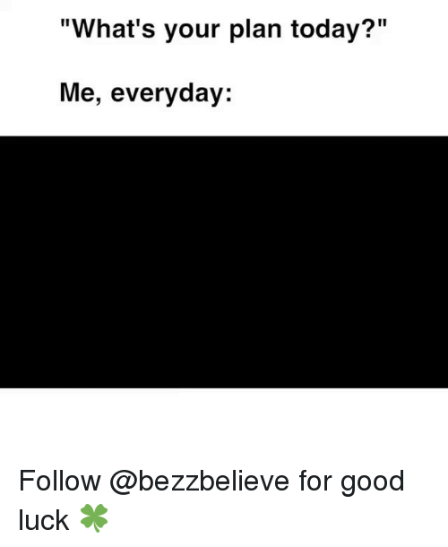 "Good, Today, and Luck: ""What's your plan today?""  Me, everyday: Follow @bezzbelieve for good luck 🍀"