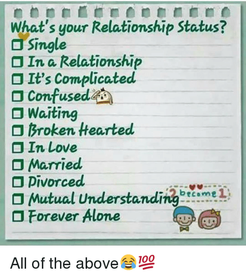 Being Alone, Confused, and Love: What's your Relationship Status?  Single  In a Relationship  It's Complicated  Confused  Waiting  Broken Hearted  In Love  Married  Mutual UnderstandingcmeI  Forever Alone All of the above😂💯