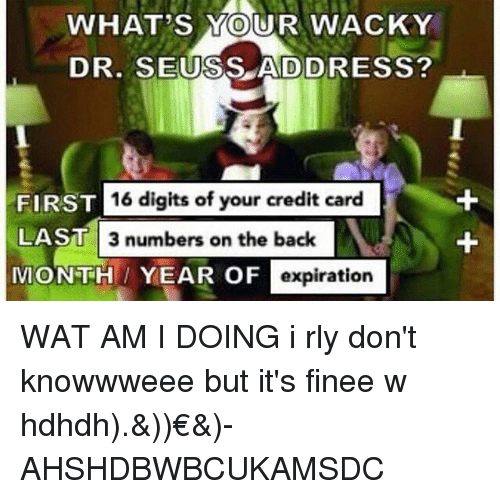 Dr. Seuss, Memes, and Wat: WHAT'S YOUR WACKY  DR. SEUSS ADDRESS?  16 digits of your credit card  FIRST  LAST  MON TH YEAR OF  3 numbers on the back  expiration WAT AM I DOING i rly don't knowwweee but it's finee w hdhdh).&))€&)-AHSHDBWBCUKAMSDC