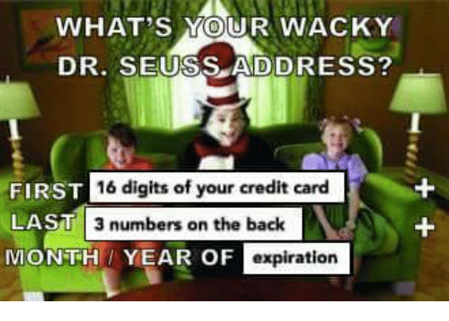 WHAT'S YOUR WACKY DR SEUSS ADDRESS? FIRST 16 Digits of Your Credit Card LAST 3 Numbers on the ...