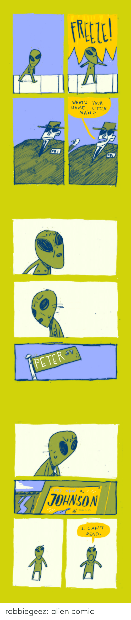Fbi, Tumblr, and Alien: WHAT'S YovR  NAME, LITTLE  MAN?  FBI  FBI   PETER   JOHNSON  CA  READ. robbiegeez:    alien comic