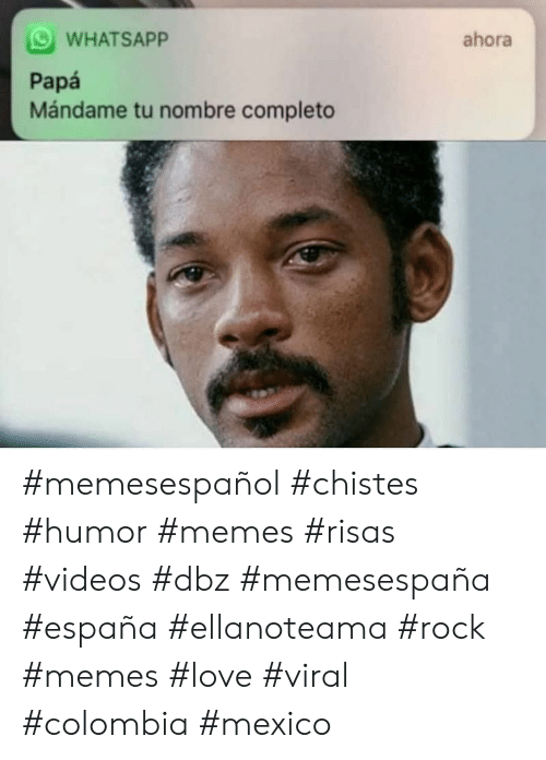 Love, Memes, and Videos: WHATSAPP  ahora  Papá  Mándame tu nombre completo #memesespañol #chistes #humor #memes #risas #videos #dbz #memesespaña #españa #ellanoteama #rock #memes #love #viral #colombia #mexico