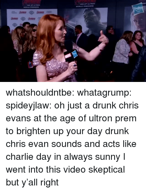 Charlie, Chris Evans, and Drunk: whatshouldntbe:  whatagrump:  spideyjlaw: oh just a drunk chris evans at the age of ultron prem to brighten up your day drunk chris evan sounds and acts like charlie day in always sunny  I went into this video skeptical but y'all right