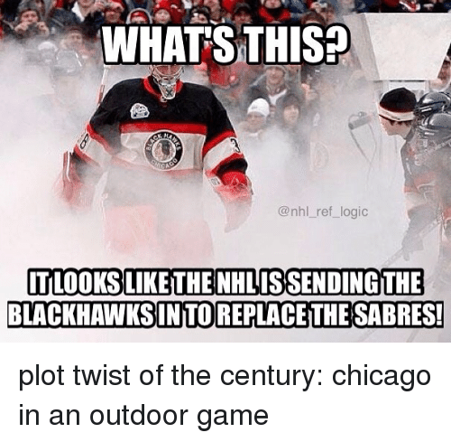 Chicago, Logic, and Memes: WHATSTHIS?  @nhl_ref_logic  TLOOKSLIKE THE NHLISSENDINGTHE  BLACKHAWKSINTOREPLACETHE SABRES! plot twist of the century: chicago in an outdoor game