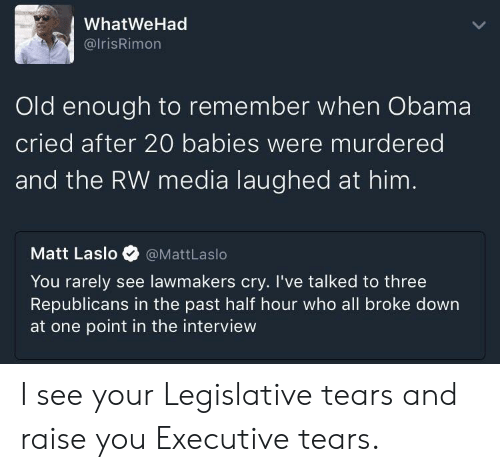 Obama, The Interview, and Old: WhatWeHad  @lrisRimon  Old enough to remember when Obama  cried after 20 babies were murdered  and the RW media laughed at him  Matt Laslo@MattLaslo  You rarely see lawmakers cry. I've talked to three  Republicans in the past half hour who all broke down  at one point in the interview I see your Legislative tears and raise you Executive tears.
