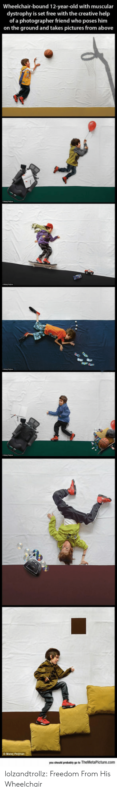 Tumblr, Blog, and Free: Wheelchair-bound 12-year-old with muscular  dystrophy is set free with the creative help  of a photographer friend who poses him  on the ground and takes pictures from above  you should probably go to TheMetaPicture.com lolzandtrollz:  Freedom From His Wheelchair