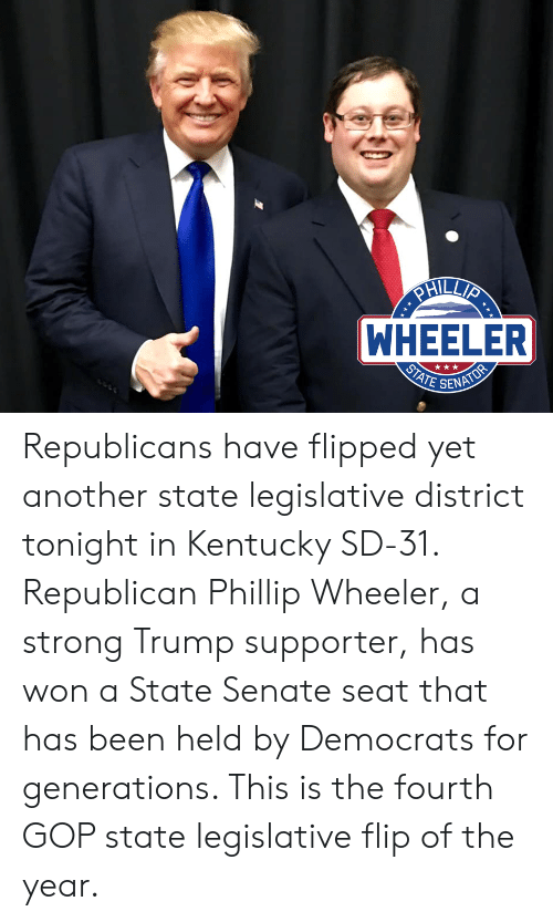 Kentucky, Trump, and Strong: WHEELER  SENA Republicans have flipped yet another state legislative district tonight in Kentucky SD-31. Republican Phillip Wheeler, a strong Trump supporter, has won a State Senate seat that has been held by Democrats for generations. This is the fourth GOP state legislative flip of the year.