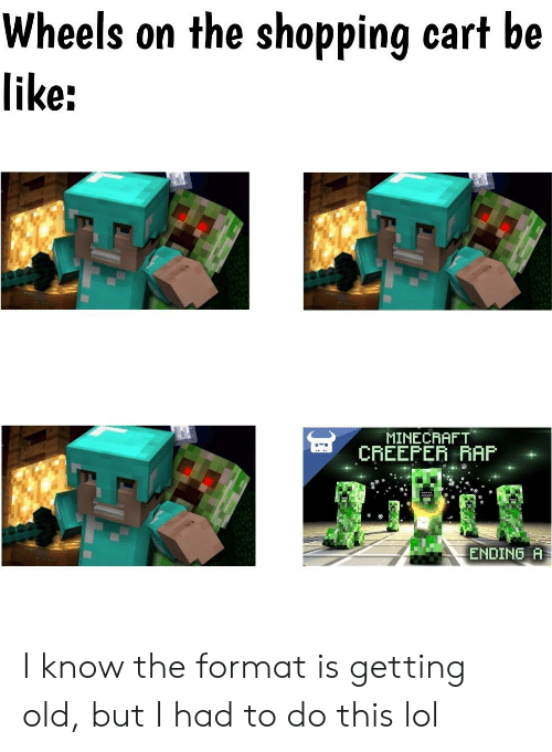 Be Like, Lol, and Minecraft: Wheels on the shopping cart be  like:  MINECRAFT  CREEPER AAP  ENDING A I know the format is getting old, but I had to do this lol