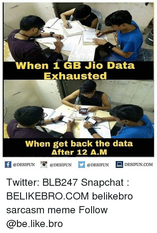 Be Like, Meme, and Memes: When 1 GB Jio Data  Exhausted  When get back the data  After 12 A.M  困@DESIFUN 증@DESIFUN  @DESIFUN-DESIFUN.COM Twitter: BLB247 Snapchat : BELIKEBRO.COM belikebro sarcasm meme Follow @be.like.bro