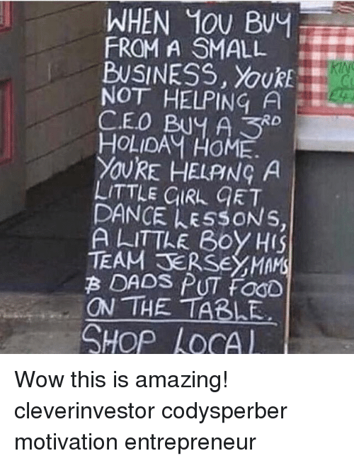 Memes, Wow, and Business: WHEN 10U Buy  FROM A SMALL  BUSINESS,  NOT HELPING A  CEO Buy A RD  HOLIDAM HOME.  XOURE HELPING A  LITTLE GIRL GET  DANCE LESSONS  A LITTLE Boy HIS  TEAM TERSEYMAMS  ON THE TABLE  SHop AOCA Wow this is amazing! cleverinvestor codysperber motivation entrepreneur