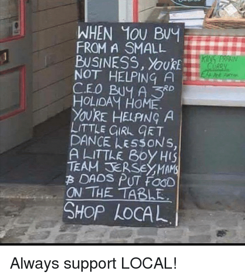 Dad, Dancing, and Food: WHEN 10U Buy  FROM A SMALL  BUSINESS  NOT HELPING A  CEO Buy A RD  HOLIDAM HOME.  YOURE HELANG A  LITTLE GIRL GET  DANCE EssONs.  A LITTLE Boy  HS  TEAM B DADS  PUT fooD  ON THE TABLE  SHOP AOCAL Always support LOCAL!