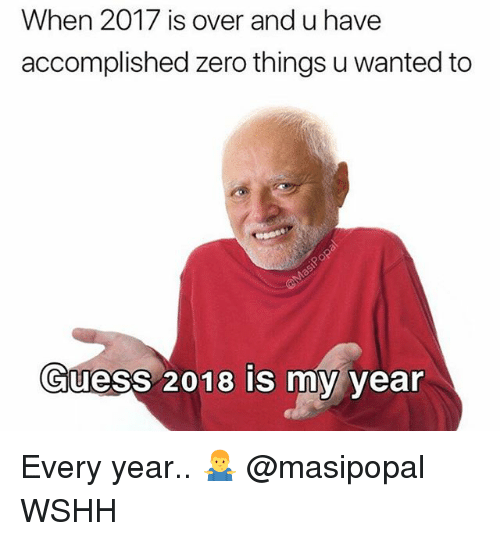 Memes, Wshh, and Zero: When 2017 is over and u have  accomplished zero things u wanted to  Guess 2018 is my year Every year.. 🤷‍♂️ @masipopal WSHH