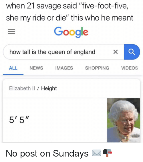 "England, Google, and Memes: when 21 savage said ""five-foot-five,  she my ride or die"" this who he meant  Google  how tall is the queen of england  ALL  NEWS  IMAGES  SHOPPING  VIDEOS  Elizabeth I Height  5' 5"" No post on Sundays ✉️📭"