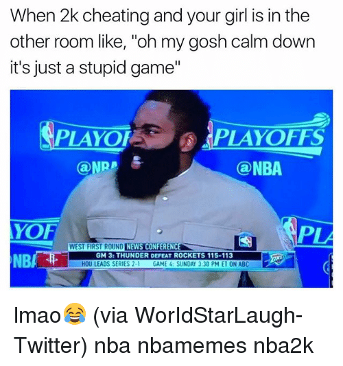 "Abc, Basketball, and Cheating: When 2k cheating and your girl is in the  other room like, ""oh my gosh calm down  it's just a stupid game""  PLAYOF  PLAYOFFS  Ca NPR  Ca NBA  AYOF  CONFERENCE  WEST FIRST ROUND  NEWS GM 3: THUNDER DEFEAT ROCKETS 115-113  NB  HOU LEADS SERIES 2-1  GAME 4: SUNDAY 3:30 PM ET ON ABC lmao😂 (via ‪WorIdStarLaugh-Twitter) nba nbamemes nba2k‬"