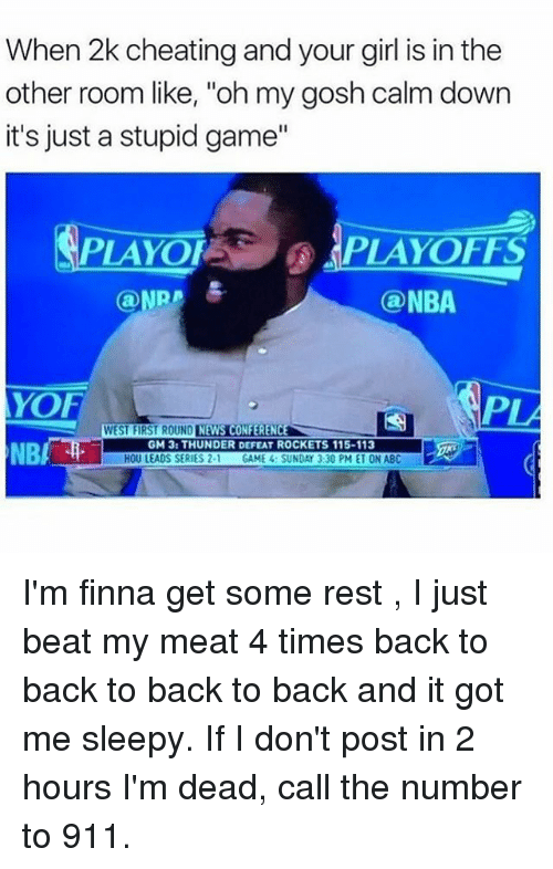 """Abc, Back to Back, and Cheating: When 2k cheating and your girl is in the  other room like, """"oh my gosh calm down  it's just a stupid game""""  PLAYOF  PLAYOFFS  @NPR  Can NBA  YOF  PLA  CONFERENCE  WEST FIRST ROUND  GM 3: THUNDER DEFEAT ROCKETS 115-113  NB  HOU LEADS SERIES 2-1  GAME 4: SUNDAY 3:30 PM ET ON ABC I'm finna get some rest , I just beat my meat 4 times back to back to back to back and it got me sleepy. If I don't post in 2 hours I'm dead, call the number to 911."""