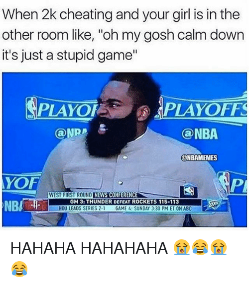 "Abc, Cheating, and Nba: When 2k cheating and your girl is in the  other room like, ""oh my gosh calm down  it's just a stupid game""  PLAYOFPLAYOFFS  @NBA  @NBAMEMES  YOF  NBI  WEST FIRST ROUND NEWS CONFERENCE  GM 3: THUNDER DEFEAT ROCKETS 115-113  HOU LEAOS SERIES 2- GAME SUNDAY 3:30 PM ET ON ABC HAHAHA HAHAHAHA 😭😂😭😂"