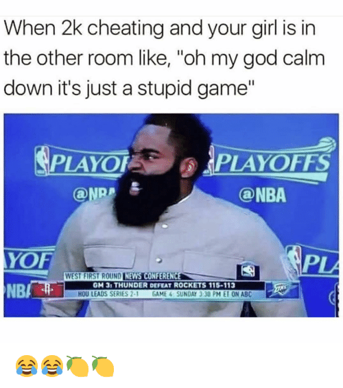"""Abc, Cheating, and God: When 2k cheating and your girl is in  the other room like, """"oh my god calm  down it's just a stupid game""""  PLAYOFPLAYOFFS  ONRA  @NBA  YOF  PL  WEST FIRST ROUND LINAUNİMAG  NEWS CONFERENCE  NB/  GM 31 THUNDER DEFEAT ROCKETS 115-113  HOU LEADS SERIES 2-1 GAME 4 SUNDAY 3:30 PM E10N ABC 😂😂🍋🍋"""