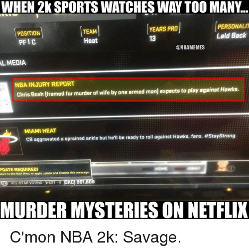 Nba, Media, and Miami: WHEN 2k SPORTS WATCHES WAY TOO MANY  PERSONALIT  YEARS PRO  TEAM  POSITION  Laid Back  13  Heat  PFIC  @NBAMEMES  MEDIA  NBA INJURY REPORT  Hawks  Chris Bosh framed for murder of wife by one armed  manj expects to play against MIAMI HEAT  CB aggravated a sprained ankle but  he'll be ready to roll against Hawks, fans, mStaystrong  POATEREQUIRED!  Munn tathn Main Manu to apply update and  dismiss this message.  MURDER MYSTERIES ON NETFLIX C'mon NBA 2k: Savage.