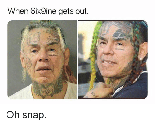 Snap, Oh Snap, and  Gets: When 6ix9ine gets out. Oh snap.