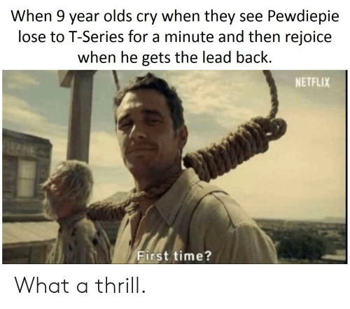 Netflix, Time, and Back: When 9 year olds cry when they see Pewdiepie  lose to T-Series for a minute and then rejoice  when he gets the lead back.  NETFLIX  First time? What a thrill.